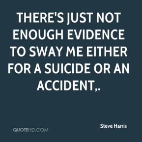 Steve Harris  - There's just not enough evidence to sway me either for a suicide or an accident.