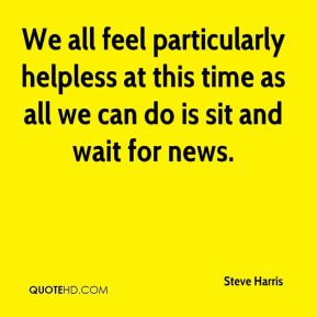 We all feel particularly helpless at this time as all we can do is sit and wait for news.