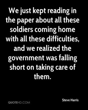 Steve Harris  - We just kept reading in the paper about all these soldiers coming home with all these difficulties, and we realized the government was falling short on taking care of them.