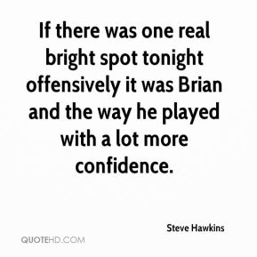 Steve Hawkins  - If there was one real bright spot tonight offensively it was Brian and the way he played with a lot more confidence.