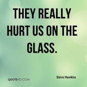 Steve Hawkins  - They really hurt us on the glass.
