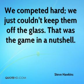 Steve Hawkins  - We competed hard; we just couldn't keep them off the glass. That was the game in a nutshell.