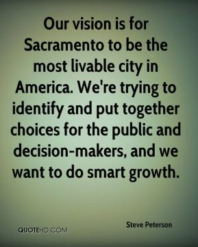 Steve Peterson  - Our vision is for Sacramento to be the most livable city in America. We're trying to identify and put together choices for the public and decision-makers, and we want to do smart growth.