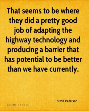 Steve Peterson  - That seems to be where they did a pretty good job of adapting the highway technology and producing a barrier that has potential to be better than we have currently.