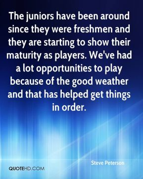 Steve Peterson  - The juniors have been around since they were freshmen and they are starting to show their maturity as players. We've had a lot opportunities to play because of the good weather and that has helped get things in order.