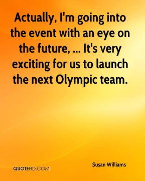 Susan Williams  - Actually, I'm going into the event with an eye on the future, ... It's very exciting for us to launch the next Olympic team.