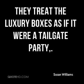 Susan Williams  - They treat the luxury boxes as if it were a tailgate party.
