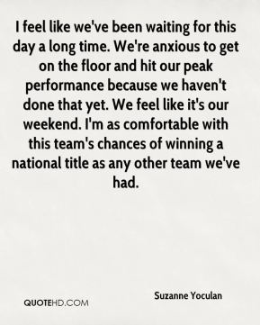 I feel like we've been waiting for this day a long time. We're anxious to get on the floor and hit our peak performance because we haven't done that yet. We feel like it's our weekend. I'm as comfortable with this team's chances of winning a national title as any other team we've had.