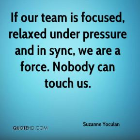 If our team is focused, relaxed under pressure and in sync, we are a force. Nobody can touch us.