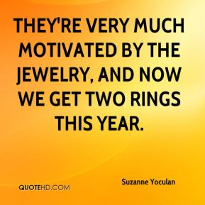 They're very much motivated by the jewelry, and now we get two rings this year.