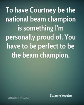 To have Courtney be the national beam champion is something I'm personally proud of. You have to be perfect to be the beam champion.