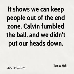Tamba Hali  - It shows we can keep people out of the end zone. Calvin fumbled the ball, and we didn't put our heads down.