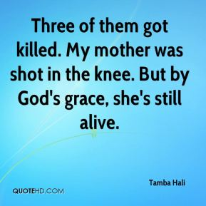Tamba Hali  - Three of them got killed. My mother was shot in the knee. But by God's grace, she's still alive.