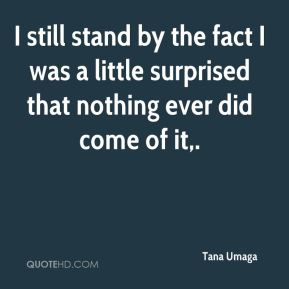 Tana Umaga  - I still stand by the fact I was a little surprised that nothing ever did come of it.