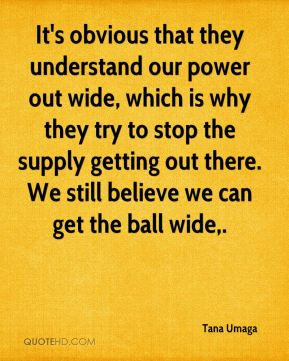 Tana Umaga  - It's obvious that they understand our power out wide, which is why they try to stop the supply getting out there. We still believe we can get the ball wide.