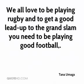 We all love to be playing rugby and to get a good lead-up to the grand slam you need to be playing good football.