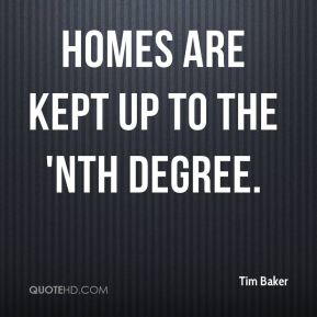 Tim Baker  - Homes are kept up to the 'nth degree.