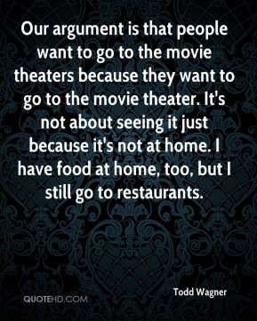 Todd Wagner  - Our argument is that people want to go to the movie theaters because they want to go to the movie theater. It's not about seeing it just because it's not at home. I have food at home, too, but I still go to restaurants.