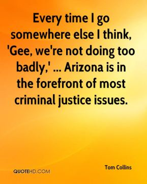 Tom Collins  - Every time I go somewhere else I think, 'Gee, we're not doing too badly,' ... Arizona is in the forefront of most criminal justice issues.