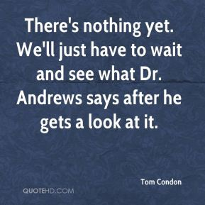 Tom Condon  - There's nothing yet. We'll just have to wait and see what Dr. Andrews says after he gets a look at it.