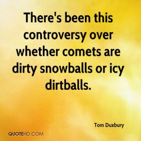 Tom Duxbury  - There's been this controversy over whether comets are dirty snowballs or icy dirtballs.