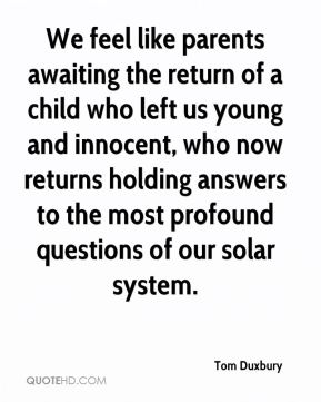Tom Duxbury  - We feel like parents awaiting the return of a child who left us young and innocent, who now returns holding answers to the most profound questions of our solar system.