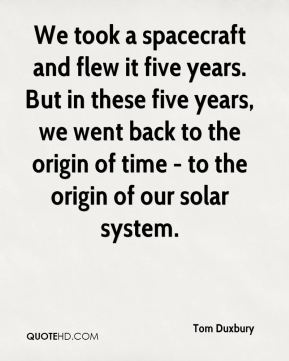 Tom Duxbury  - We took a spacecraft and flew it five years. But in these five years, we went back to the origin of time - to the origin of our solar system.