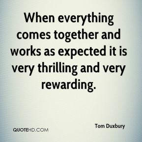 Tom Duxbury  - When everything comes together and works as expected it is very thrilling and very rewarding.