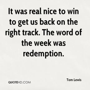 Tom Lewis  - It was real nice to win to get us back on the right track. The word of the week was redemption.