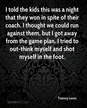 Tommy Lewis  - I told the kids this was a night that they won in spite of their coach. I thought we could run against them, but I got away from the game plan. I tried to out-think myself and shot myself in the foot.