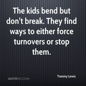 Tommy Lewis  - The kids bend but don't break. They find ways to either force turnovers or stop them.