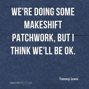 Tommy Lewis  - We're doing some makeshift patchwork, but I think we'll be OK.