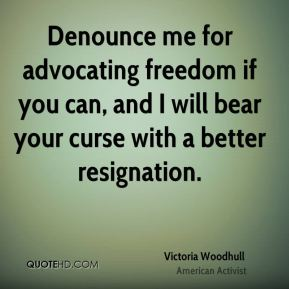 Denounce me for advocating freedom if you can, and I will bear your curse with a better resignation.