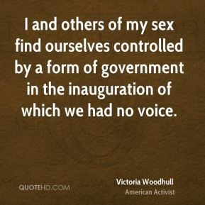 I and others of my sex find ourselves controlled by a form of government in the inauguration of which we had no voice.