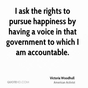 I ask the rights to pursue happiness by having a voice in that government to which I am accountable.