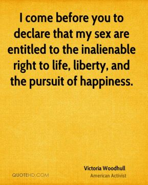 I come before you to declare that my sex are entitled to the inalienable right to life, liberty, and the pursuit of happiness.