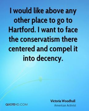 I would like above any other place to go to Hartford. I want to face the conservatism there centered and compel it into decency.