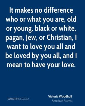 Victoria Woodhull - It makes no difference who or what you are, old or young, black or white, pagan, Jew, or Christian, I want to love you all and be loved by you all, and I mean to have your love.