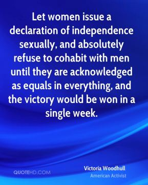 Let women issue a declaration of independence sexually, and absolutely refuse to cohabit with men until they are acknowledged as equals in everything, and the victory would be won in a single week.