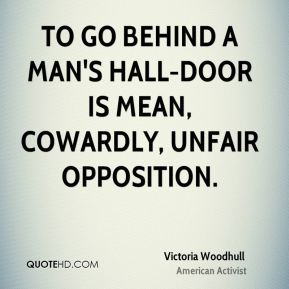 To go behind a man's hall-door is mean, cowardly, unfair opposition.