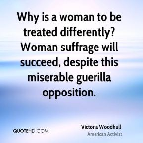 Victoria Woodhull - Why is a woman to be treated differently? Woman suffrage will succeed, despite this miserable guerilla opposition.