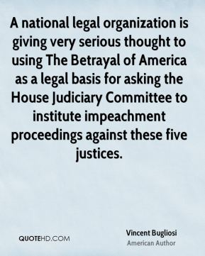 Vincent Bugliosi - A national legal organization is giving very serious thought to using The Betrayal of America as a legal basis for asking the House Judiciary Committee to institute impeachment proceedings against these five justices.
