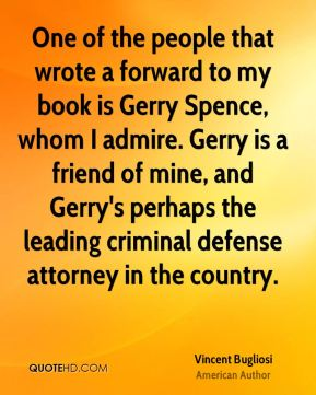 Vincent Bugliosi - One of the people that wrote a forward to my book is Gerry Spence, whom I admire. Gerry is a friend of mine, and Gerry's perhaps the leading criminal defense attorney in the country.