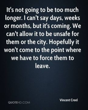 Vincent Creel  - It's not going to be too much longer. I can't say days, weeks or months, but it's coming. We can't allow it to be unsafe for them or the city. Hopefully it won't come to the point where we have to force them to leave.