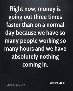Vincent Creel  - Right now, money is going out three times faster than on a normal day because we have so many people working so many hours and we have absolutely nothing coming in.