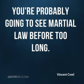 Vincent Creel  - You're probably going to see martial law before too long.