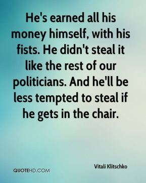 Vitali Klitschko  - He's earned all his money himself, with his fists. He didn't steal it like the rest of our politicians. And he'll be less tempted to steal if he gets in the chair.