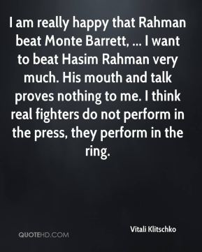 I am really happy that Rahman beat Monte Barrett, ... I want to beat Hasim Rahman very much. His mouth and talk proves nothing to me. I think real fighters do not perform in the press, they perform in the ring.