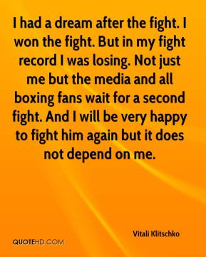 I had a dream after the fight. I won the fight. But in my fight record I was losing. Not just me but the media and all boxing fans wait for a second fight. And I will be very happy to fight him again but it does not depend on me.