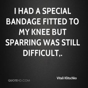 Vitali Klitschko  - I had a special bandage fitted to my knee but sparring was still difficult.